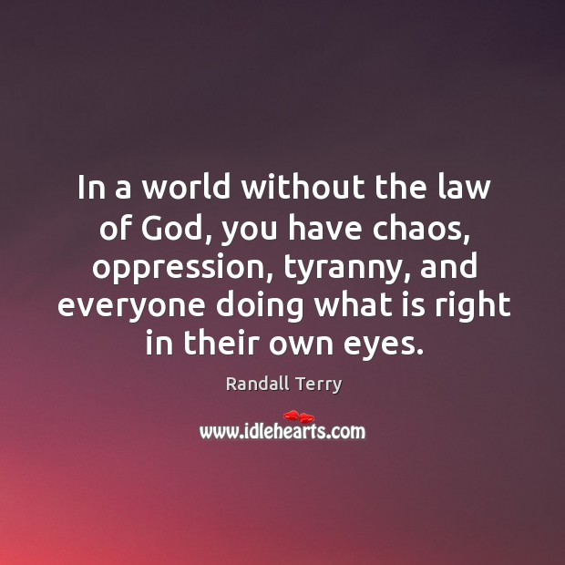 In a world without the law of God, you have chaos, oppression, tyranny, and everyone Image