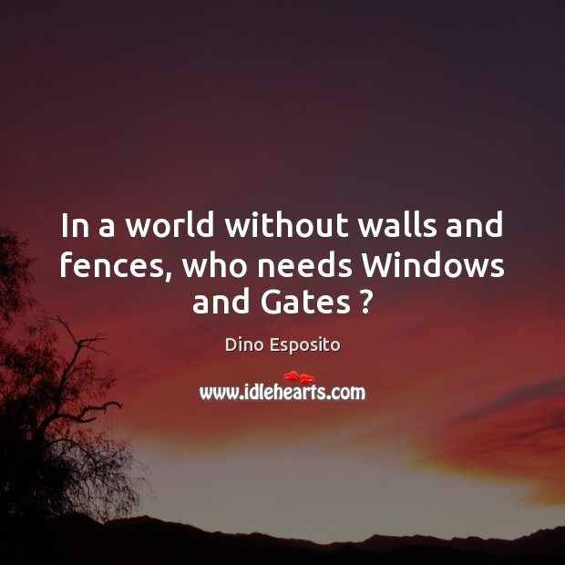 In a world without walls and fences, who needs Windows and Gates ? Image