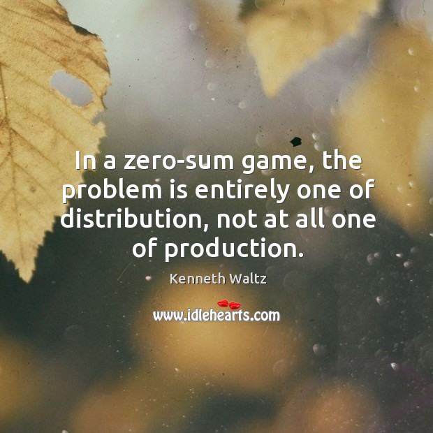 In a zero-sum game, the problem is entirely one of distribution, not Image