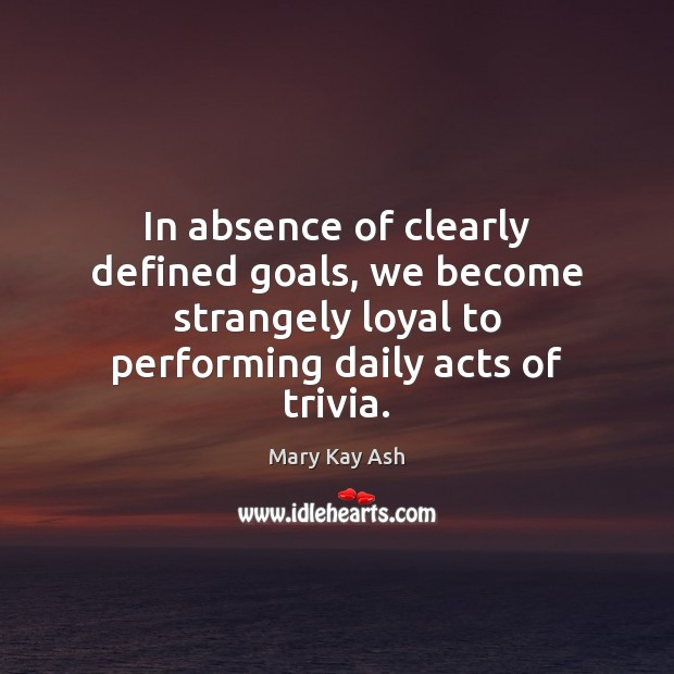 In absence of clearly defined goals, we become strangely loyal to performing Mary Kay Ash Picture Quote
