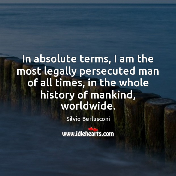 In absolute terms, I am the most legally persecuted man of all Silvio Berlusconi Picture Quote