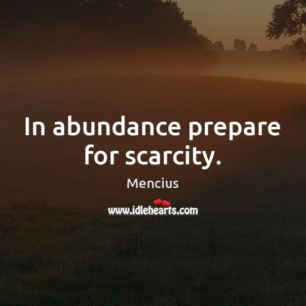 In abundance prepare for scarcity. Mencius Picture Quote