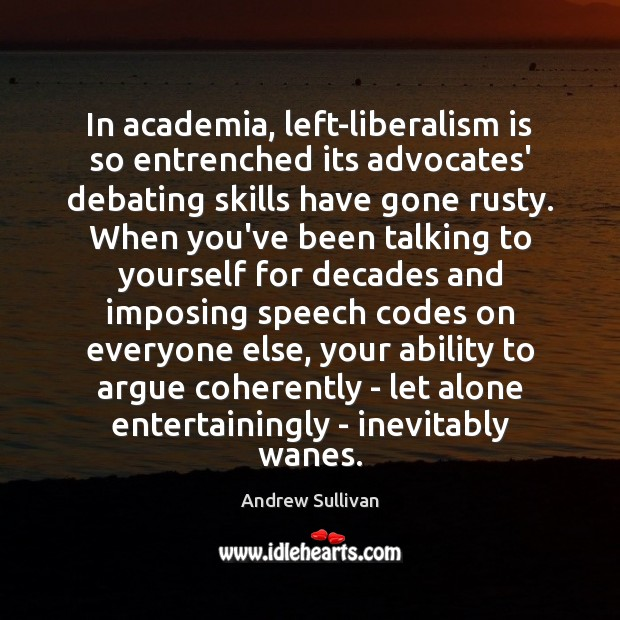In academia, left-liberalism is so entrenched its advocates' debating skills have gone Andrew Sullivan Picture Quote