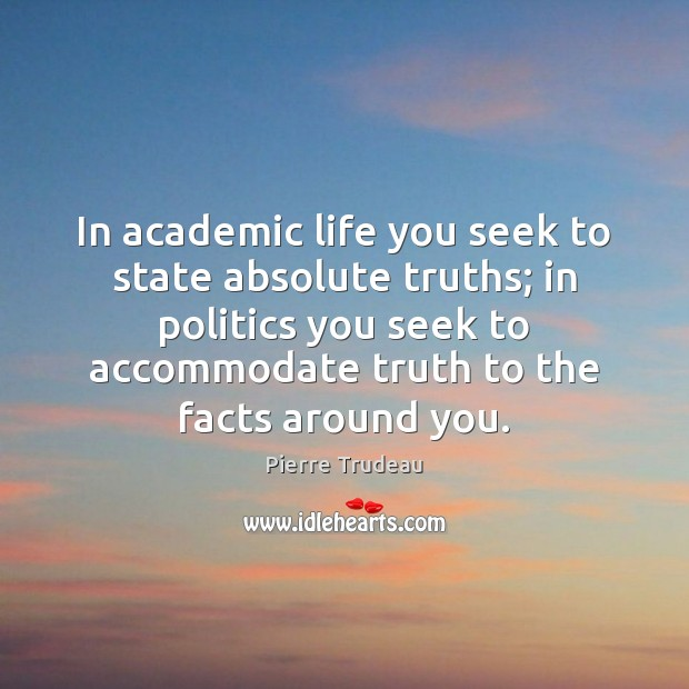 Image, In academic life you seek to state absolute truths; in politics you