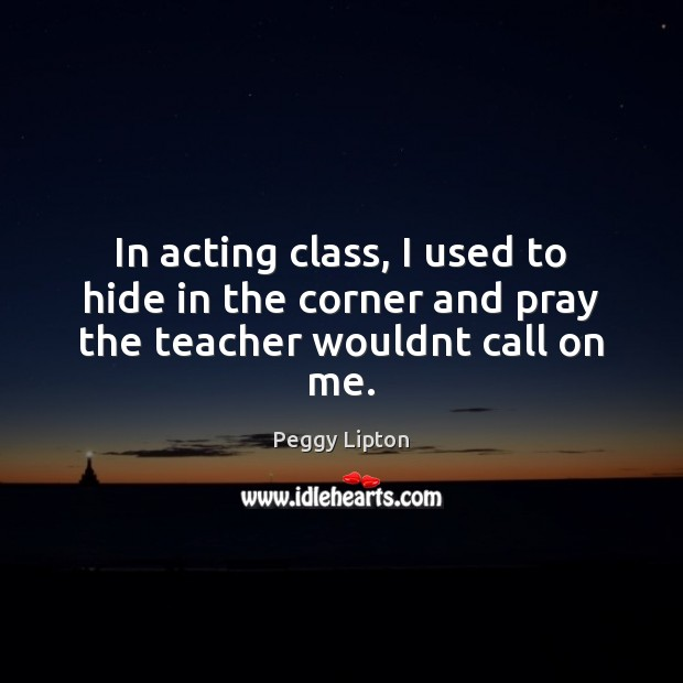 Image, In acting class, I used to hide in the corner and pray the teacher wouldnt call on me.