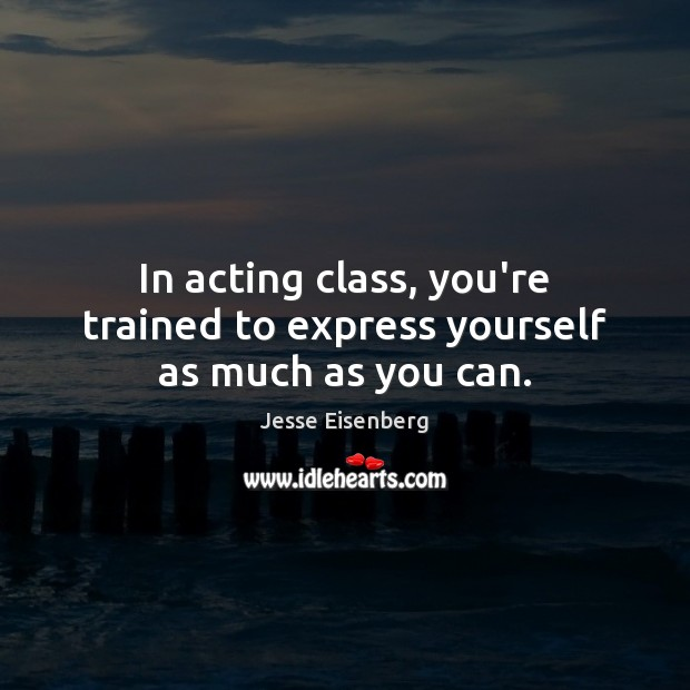 In acting class, you're trained to express yourself as much as you can. Image