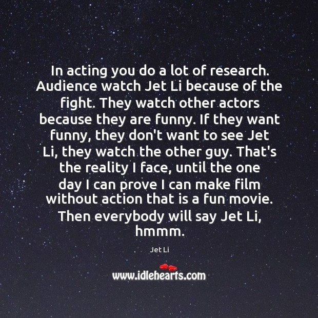 In acting you do a lot of research. Audience watch Jet Li Jet Li Picture Quote