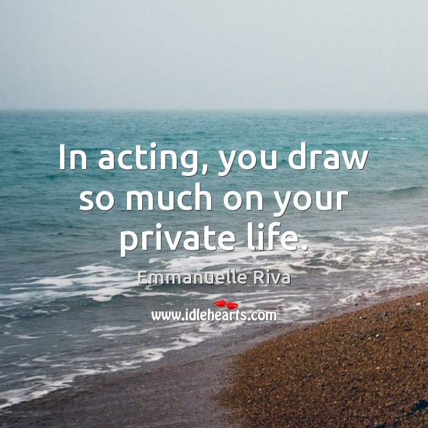 In acting, you draw so much on your private life. Image