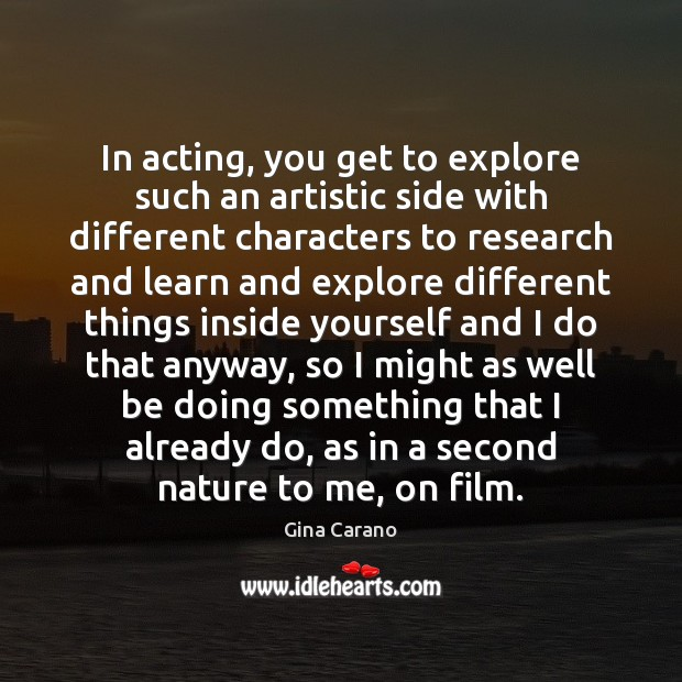 In acting, you get to explore such an artistic side with different Image