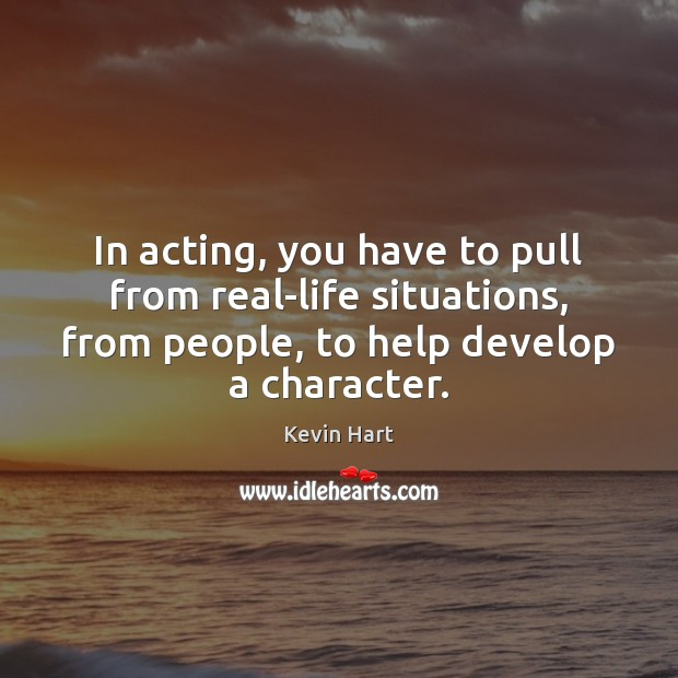 Image, In acting, you have to pull from real-life situations, from people, to