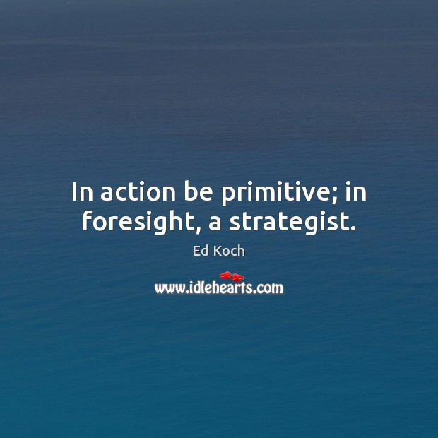 In action be primitive; in foresight, a strategist. Ed Koch Picture Quote