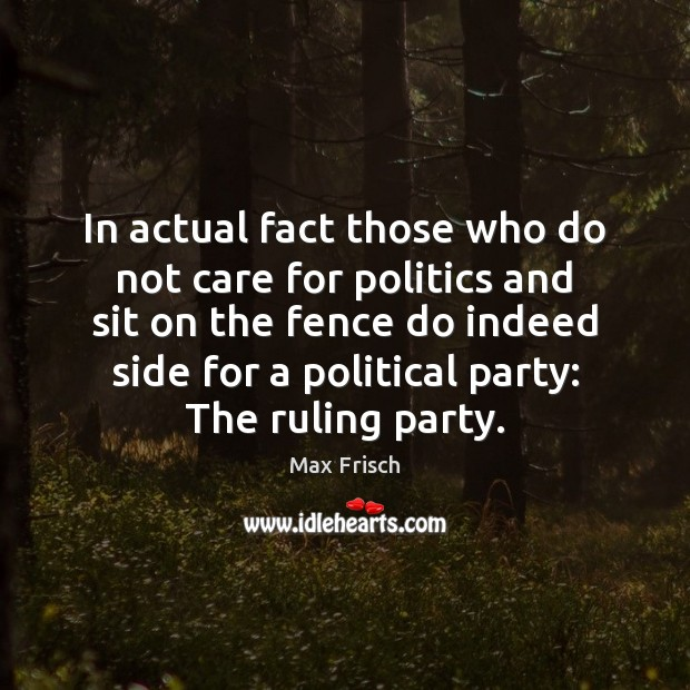 In actual fact those who do not care for politics and sit Max Frisch Picture Quote