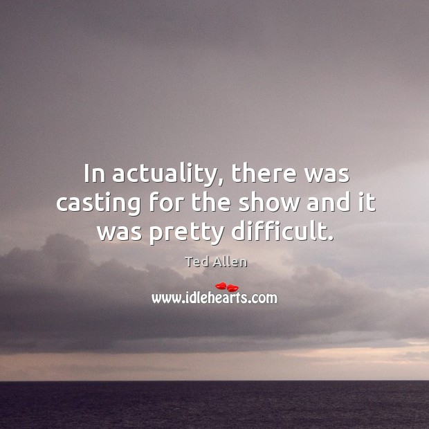 In actuality, there was casting for the show and it was pretty difficult. Ted Allen Picture Quote