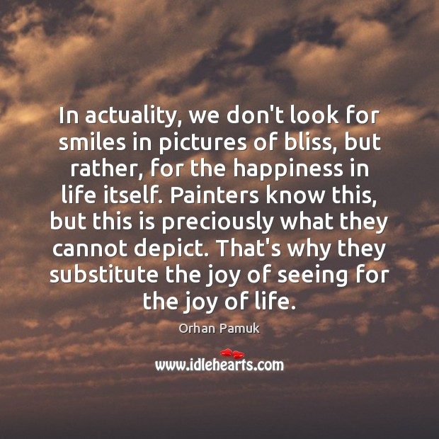 In actuality, we don't look for smiles in pictures of bliss, but Orhan Pamuk Picture Quote