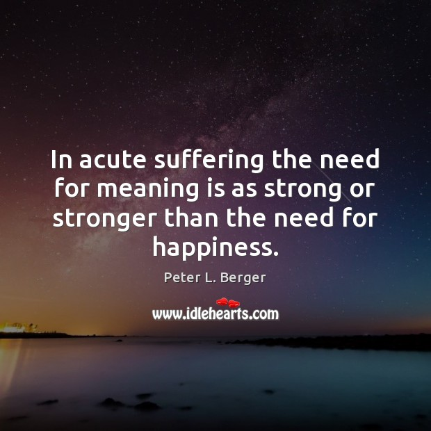 In acute suffering the need for meaning is as strong or stronger Image