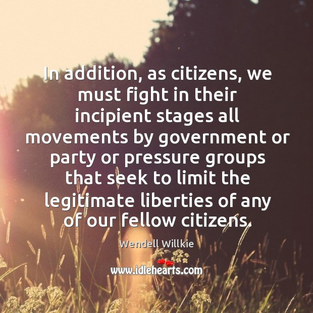 In addition, as citizens, we must fight in their incipient stages all movements by government Wendell Willkie Picture Quote