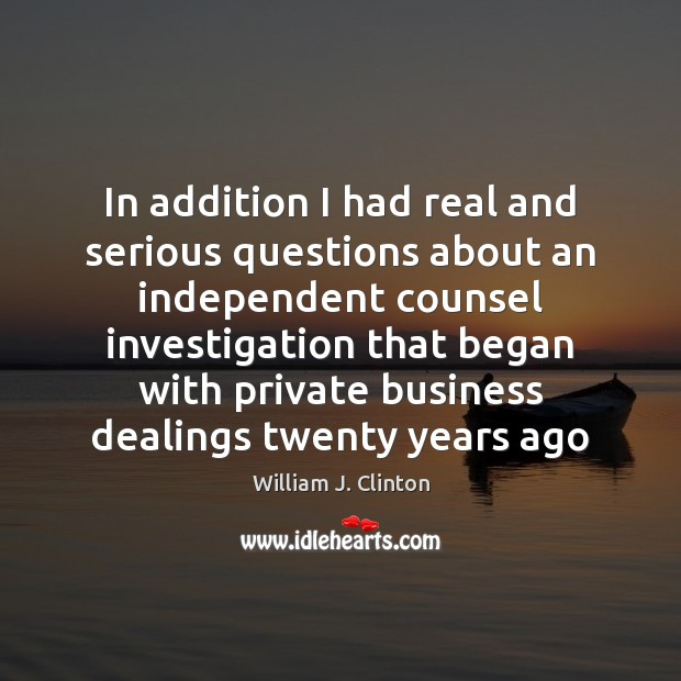 In addition I had real and serious questions about an independent counsel William J. Clinton Picture Quote