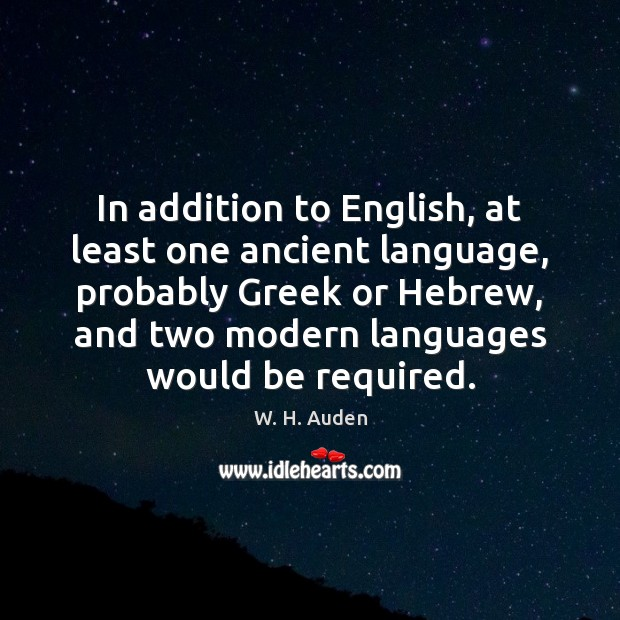 In addition to English, at least one ancient language, probably Greek or W. H. Auden Picture Quote
