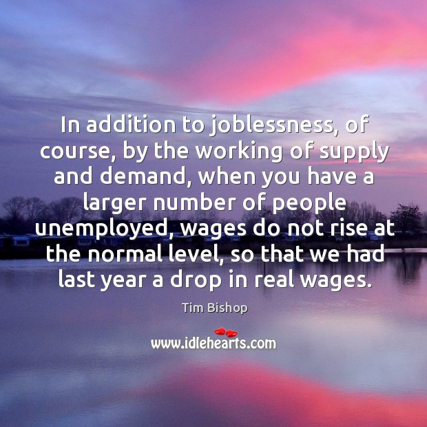In addition to joblessness, of course, by the working of supply and demand, when you have a larger Image