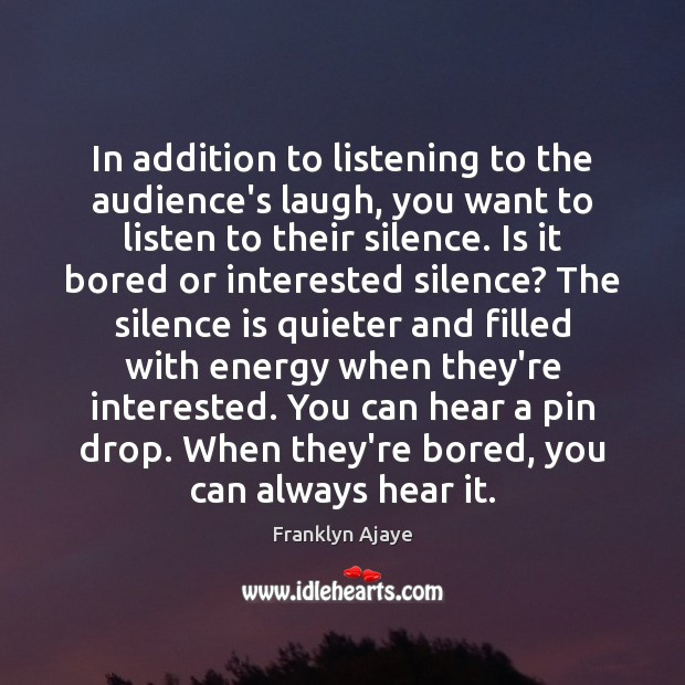 In addition to listening to the audience's laugh, you want to listen Silence Quotes Image