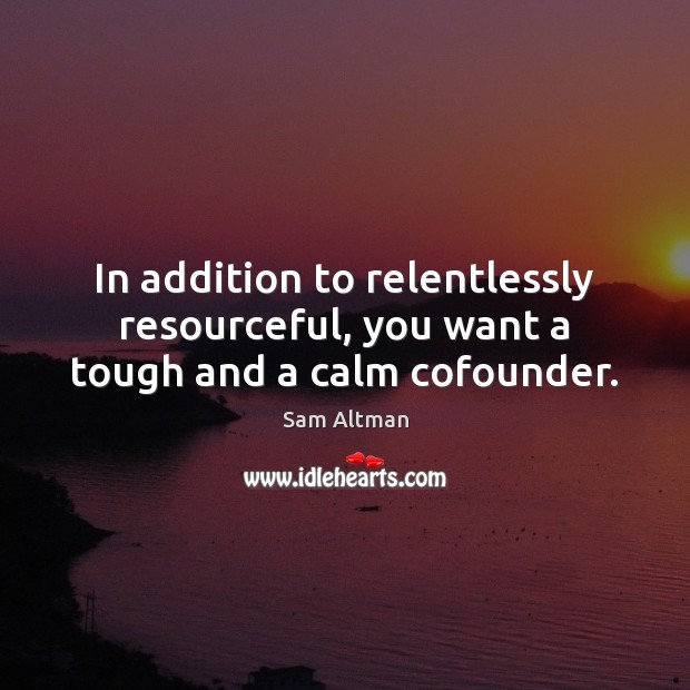 In addition to relentlessly resourceful, you want a tough and a calm cofounder. Sam Altman Picture Quote