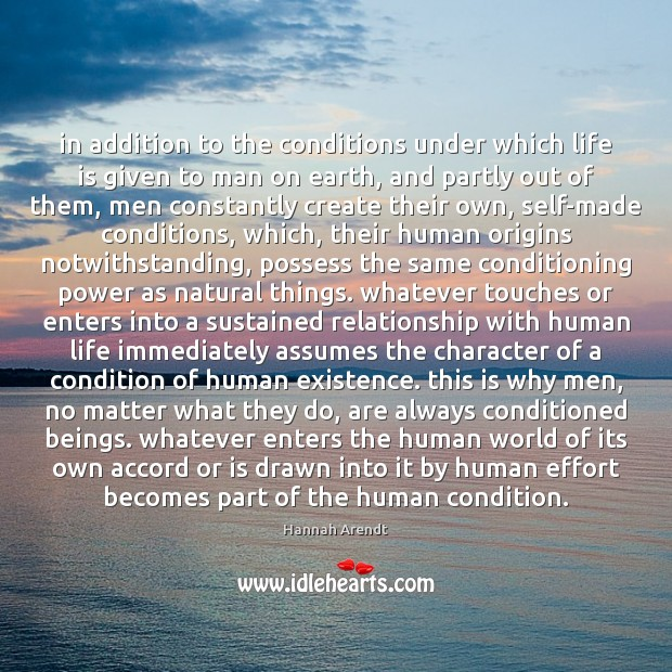 In addition to the conditions under which life is given to man Hannah Arendt Picture Quote