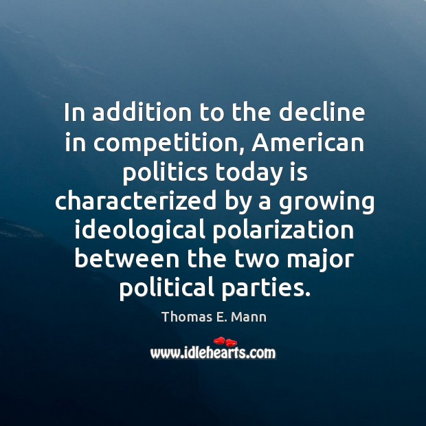 In addition to the decline in competition, american politics today is characterized by a Thomas E. Mann Picture Quote
