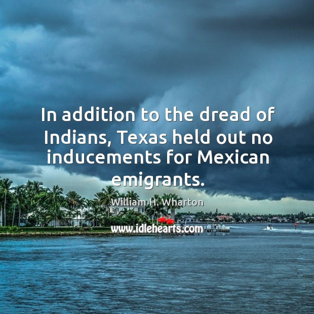 In addition to the dread of indians, texas held out no inducements for mexican emigrants. Image