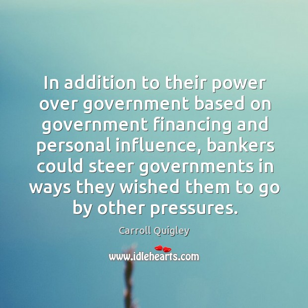 In addition to their power over government based on government financing and personal influence Image