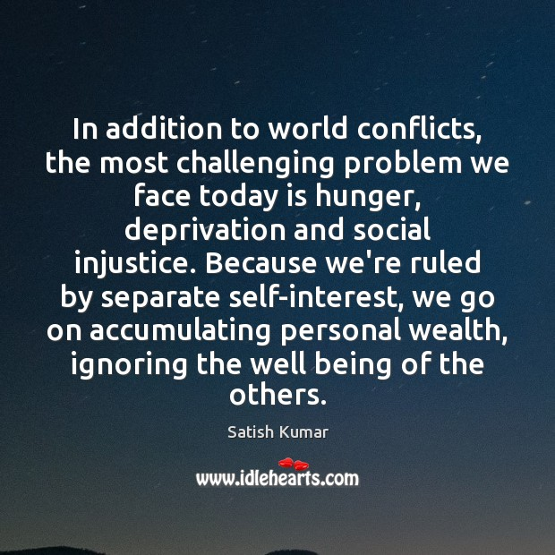 In addition to world conflicts, the most challenging problem we face today Satish Kumar Picture Quote