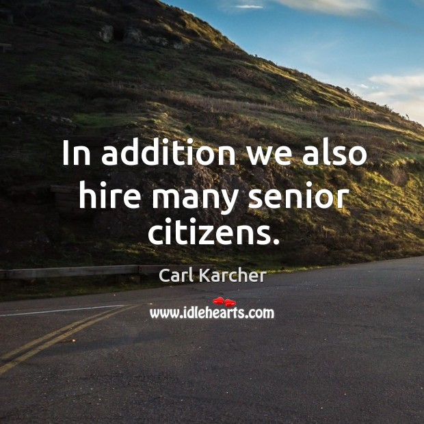 In addition we also hire many senior citizens. Image