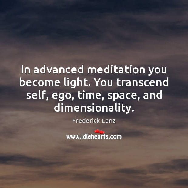 In advanced meditation you become light. You transcend self, ego, time, space, Image
