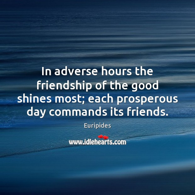 Image, In adverse hours the friendship of the good shines most; each prosperous