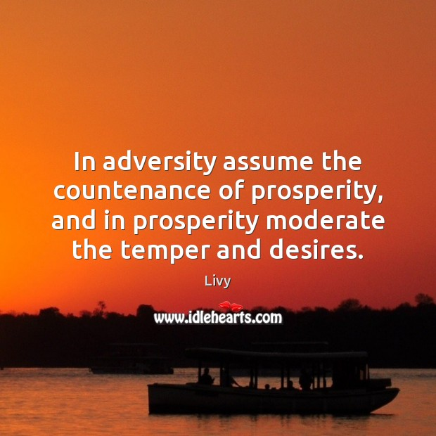 In adversity assume the countenance of prosperity, and in prosperity moderate the Image