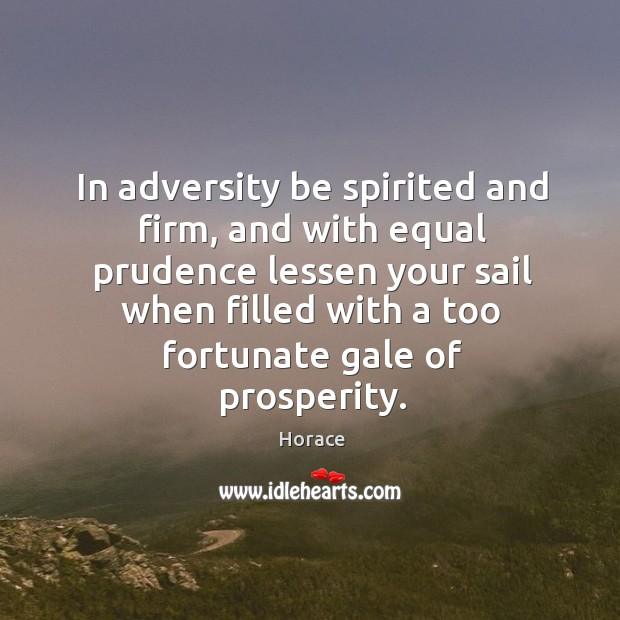 In adversity be spirited and firm, and with equal prudence lessen your Image