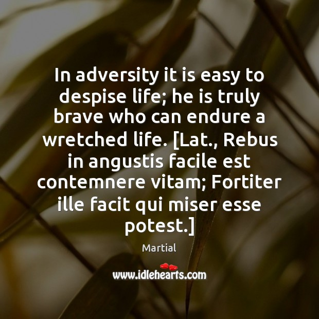In adversity it is easy to despise life; he is truly brave Image