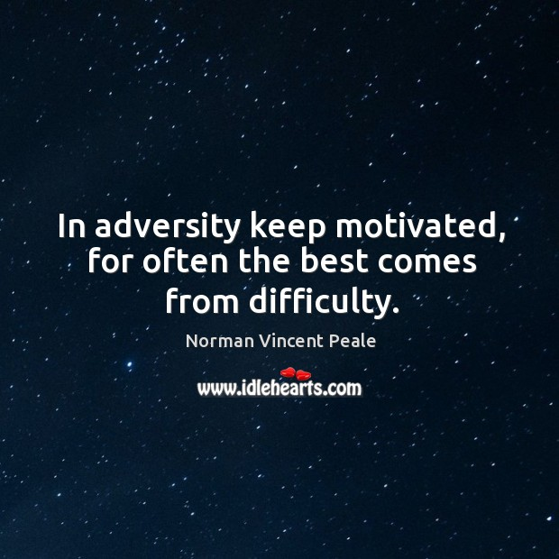 In adversity keep motivated, for often the best comes from difficulty. Image