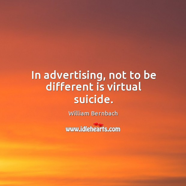 In advertising, not to be different is virtual suicide. William Bernbach Picture Quote