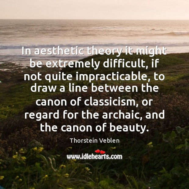In aesthetic theory it might be extremely difficult, if not quite impracticable, Thorstein Veblen Picture Quote