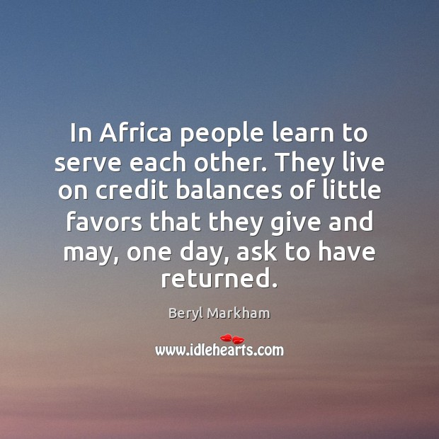In Africa people learn to serve each other. They live on credit Beryl Markham Picture Quote