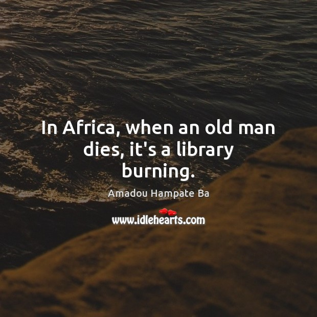 Image, In Africa, when an old man dies, it's a library burning.