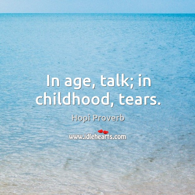 In age, talk; in childhood, tears. Hopi Proverbs Image