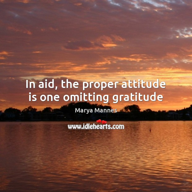 In aid, the proper attitude is one omitting gratitude Marya Mannes Picture Quote