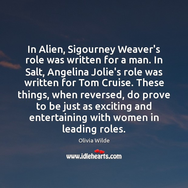 In Alien, Sigourney Weaver's role was written for a man. In Salt, Olivia Wilde Picture Quote