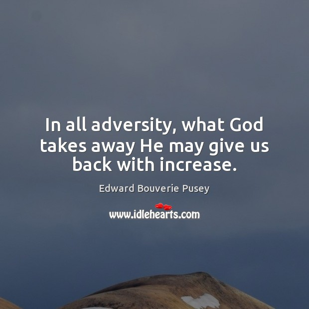 In all adversity, what God takes away He may give us back with increase. Image