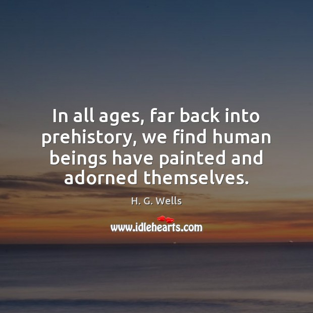 In all ages, far back into prehistory, we find human beings have H. G. Wells Picture Quote