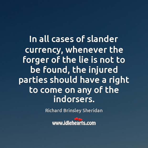 In all cases of slander currency, whenever the forger of the lie Richard Brinsley Sheridan Picture Quote