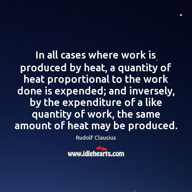 In all cases where work is produced by heat, a quantity of Work Quotes Image