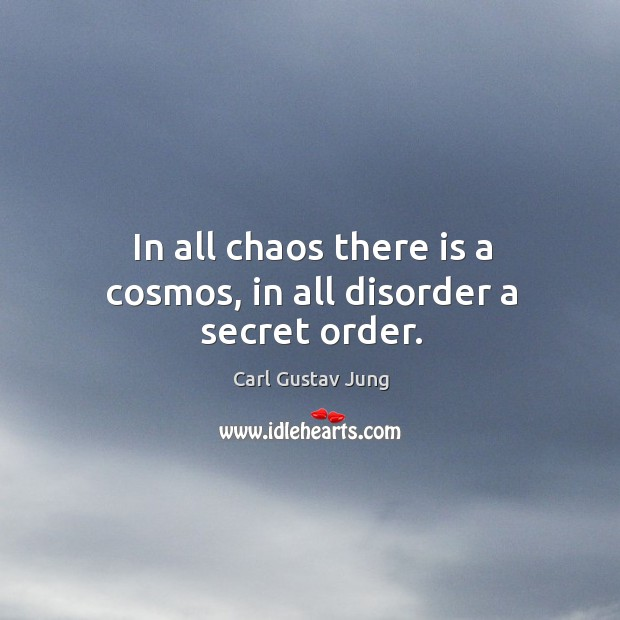 Image, In all chaos there is a cosmos, in all disorder a secret order.