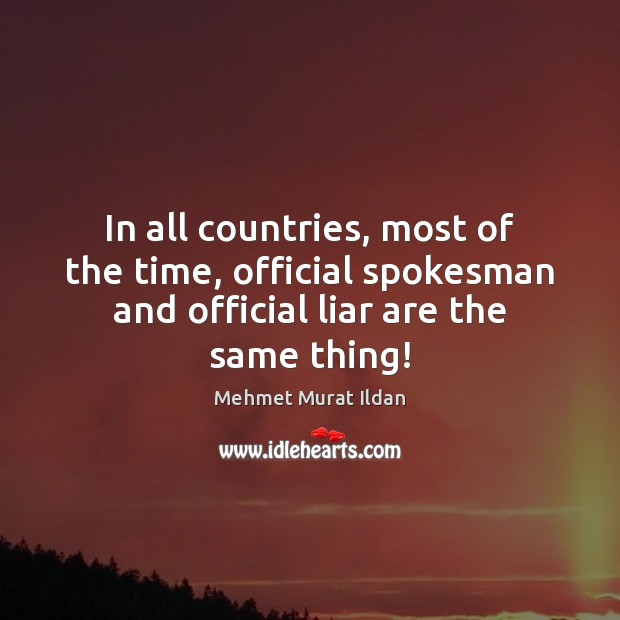 In all countries, most of the time, official spokesman and official liar Mehmet Murat Ildan Picture Quote
